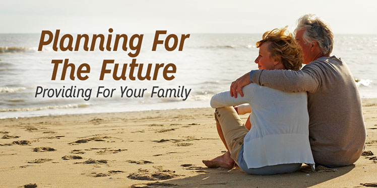 Planning For The Future. Providing For Your Family.